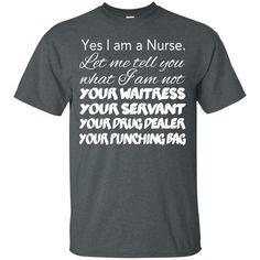 Yes I Am A Nurse Let Me Tell You What I Am Not Your Waitress Your Servant Your Drug Dealer Your Punching Bag Tee