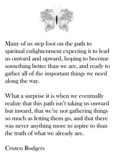 Many of us step foot on the path to spiritual enlightenment expecting it to lead us onward & upward, hoping to become something better than we are, & ready to gather all of the important things we need along the way. What a surprise it is when we eventually realize that this path isn't taking us onward, but inward, that we're not gathering things so much as letting the go, and that there was never anything more to aspire to than the truth of what we already are. --Cristen Rodgers