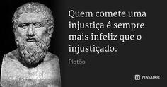 Quem comete uma injustiça é sempre mais infeliz que o injustiçado. — Platão