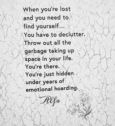"""When you're lost and you need to find yourself... You have to de-clutter. Throw out all the garbage taking up space in your life. You're there. You're just hidden under years of emotional hoarding."""