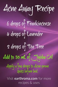 Enjoy this Acne Away Essential Oil Recipe. 6 drops of Frankincense Essential Oil. 4 drops of Lavender Essential Oil. 2 drops of Tea Tree Essential Oil. Add it to a 30 mL (1 OZ.) amber bottle of Jojoba Oil. Apply a few drops to Acne prone spots before bed as needed. Visit our website https://earthroma.com/pages/essential-oil-uses-recipes for more recipes