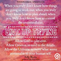 When you truly don't know how things are going to work out; when you truly don't know how to plan ahead; when you truly don't know how to control the uncontrollable, GIVE UP TRYING. ~ Kelly Martin #quote #letgo #wisdom #God