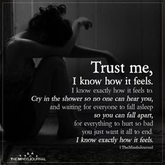 Trust me, I know how it feels. I know exactly how it feels to cry in the shower so no one can hear you and waiting for everyone. Now Quotes, Real Quotes, Words Quotes, Life Quotes, Im Fine Quotes, Dark Love Quotes, Bad Boy Quotes, Qoutes, Promise Quotes