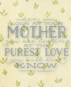"""""""when you look at your mother,you are looking at the purest love,you will ever know'"""
