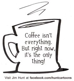 Coffee isn't everything... but right now it's the only thing!