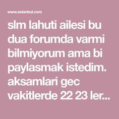 slm lahuti ailesi bu dua forumda varmi bilmiyorum ama bi paylasmak istedim. aksamlari gec vakitlerde 22 23 lerden sonra yani güzel bir abdest alincak ve önce 3 salavat sonra 1 fatiha okuyun ardindan yasini okumaya baslayin ve 58. ayte gelince duraklayin ve niyetinizi söyleyin filancidan dogma fil... Allah Islam, Pray, Blog, Istanbul, Blogging, Allah