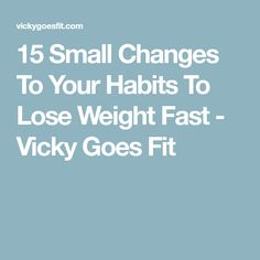 15 Small Changes To Your Habits To Lose Weight Fast - Vicky Goes Fit