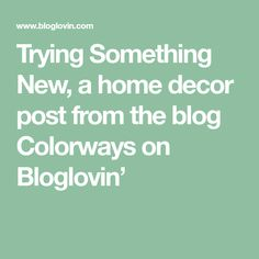 Trying Something New, a home decor post from the blog Colorways on Bloglovin'