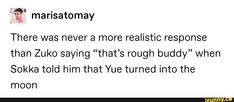 """€"""" marisatomay There was never a more realistic response than Zuko saying """"that's rough buddy"""" when Sokka told him that Yue turned into the moon - iFunny :) The Last Avatar, Avatar The Last Airbender Art, Avatar Funny, Avatar Aang, Mbti, Satire, Atla Memes, Sneak Attack, Avatar Series"""