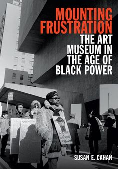 BOMB Magazine — Susan E. Cahan's <em>Mounting Frustration: The Art Museum in the Age of Black Power</em> by Terence Trouillot