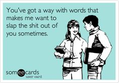 Funny Flirting Ecard: You've got a way with words that makes me want to slap the shit out of you sometimes.