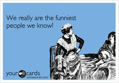Funny Friendship Ecard: We really are the funniest people we know!