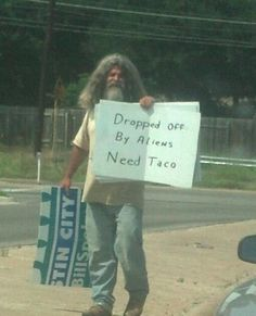 "This guy lives in Austin and has the best signs. My favorite is ""Wife & kids kidnapped by aliens. Need money for rocket fuel.""  I give him money every time I can, just for making me smile."