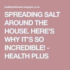 SPREADING SALT AROUND THE HOUSE. HERE'S WHY IT'S SO INCREDIBLE! - HEALTH PLUS