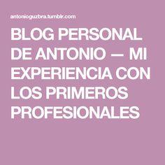 BLOG PERSONAL DE ANTONIO — MI EXPERIENCIA CON LOS PRIMEROS PROFESIONALES