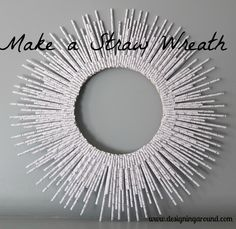 drinking straw wreath (or put a mirror in it for a sunburst-looking mirror)