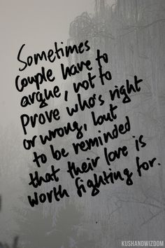 sometimes couples have to argue, not to prove who's right or wrong, but to be reminded that their love is worth fighting for. <3 excellent quote!