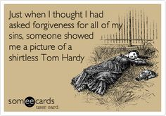 Just when I thought I had asked forgiveness for all of my sins, someone showed me a picture of a shirtless Tom Hardy.