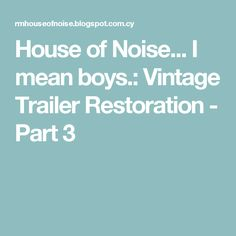House of Noise... I mean boys.: Vintage Trailer Restoration - Part 3