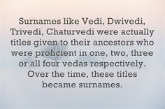 Surnames like Dwivedi, Trivedi, Chaturvedi were actually titles given to their ancestors who were proficient in two, three or all four vedas respectively. Over the time, these titles became surnames.