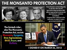 """This is bad, bad news! """"Slipped into the Agricultural Appropriations Bill, which passed through Congress last week, was a small provision that's a big deal for Monsanto and its opponents. This protection is very important to the handful of companies that dominate ag biotech: Monsanto, Syngenta, Dow Agrosciences, BASF, Bayer, and Pioneer (DuPont)."""