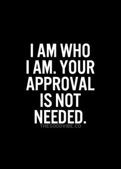 ; I am who I am. Your approval is not needed.