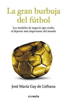 La gran burbuja del fútbol: Los modelos de negocio que oculta el deporte más importante del mundo.José María Gay de Liébana. Máis información no catálogo: http://kmelot.biblioteca.udc.es/record=b1538992~S1*gag
