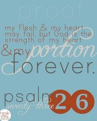 Psalm 73:26 ~ My flesh & my heart may fail, but God is the strength of my heart & my portion forever.