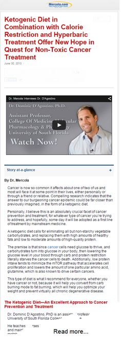 Ketogenic Diet in Combination with Calorie Restriction and Hyperbaric Treatment Offer New Hope in Quest for Non-Toxic Cancer Treatment — This is a blog post plus video interview (24:07). The interview is long but worth it! Normally our body is fueled by glucose. Cancer cells use 15 times the glucose that normal cells use. But on the ketogenic diet, your body switches to using fat as its fuel. Normal cells can switch but cancer cells can't so they starve on the ketogenic diet.   |   Mercola