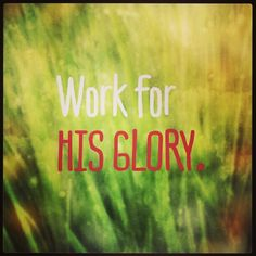 Colossians 3:23-24 Whatever you do, work at it with all your heart, as working for the Lord, not for men...