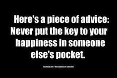 Never put the key to your happiness in someone else's pocket.  This quote is so true!
