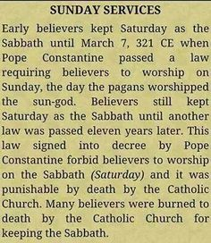 """Here it is how it started from Saturday to sun...day worship.  pagan beliefs are in your churches,,  Just follow and read your KJV BIBLE for yourself  , you will see that ,they kept the Sabbath the laws statutes and commandments .The feast days of the Most HIGH. read in Leviticus of your Bible :-)  They have Not been done away with .Mathew 5: 17 """"Think not that l am come to destroy the law or the prophets ; l am not come to destroy but fulfil"""