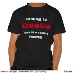 "Tshirt: :Coming to Croatia feels like coming home Says it all... Europe, Kroatië, Croatia, Croatian,  Adriatic sea, Adriatic , Mediterranean, Dalmatian, Dalmatia , Dalmatic , Dalmatië, vacation, travelling, holiday, holidays, holiday, voyage, excursion, sightseeing, outing, trip, travel ""coming home"" ""feels like coming home"""