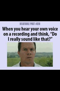 Happens every time I play back the radio traffic and hear myself ... it's just so weird!