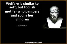Welfare is similar to soft, but foolish mother who pampers and spoils her children - Seneca Quotes - StatusMind.com