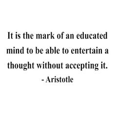One of my favorite quotes ever! Think about those who can't hear about a subject without taking offense. Aristotle's not talking about those people. quotes. wisdom. advice. life lessons.