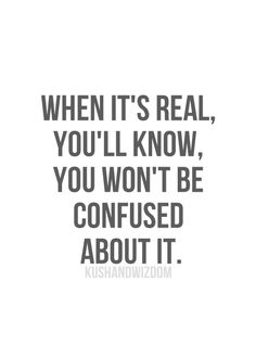 When it's real, you'll know. You won't be confused about it.