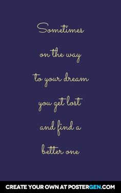 Sometimes on the way to your dream you get lost and find a better one
