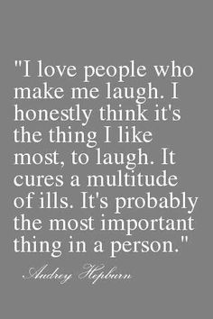 """I love people who make me laugh. I honestly think it's the thing I like most, to laugh. It cures a multitude of ills. It's probably the most important thing in a person."" -Audrey Hepburn"