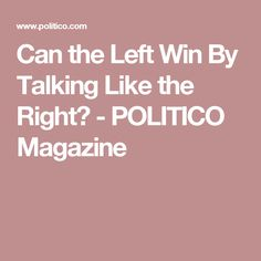 Can the Left Win By Talking Like the Right? - POLITICO Magazine