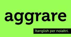 Aggrare (#aggro). Caro mob, mi piaci tu! #itanglish