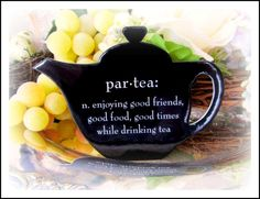 par-tea:  n.  enjoying good friends, good food, good times while drinking tea