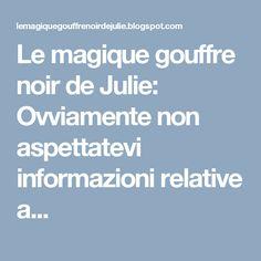 Le magique gouffre noir de Julie: Ovviamente non aspettatevi informazioni relative a...