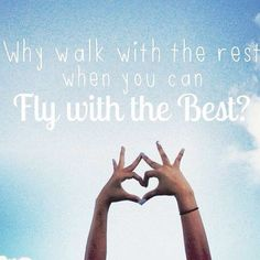 Why walk with the rest when you can fly with the best?