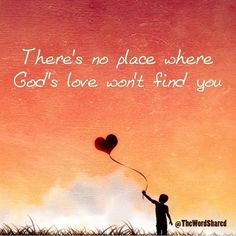 There' no place God's love wont find you