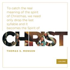 """""""To catch the real meaning of the spirit of Christmas, we need only drop the last syllable and it becomes Christ."""" – President Thomas S. Monson"""
