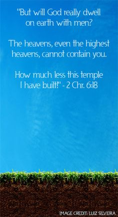 """2 Chronicles 6:18—""""But will God really dwell on earth with men? The heavens, even the highest heavens, cannot contain you. How much less this temple I have built!"""""""