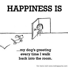 Happiness #486: Happiness is my dog's greeting every time I walk back into the…