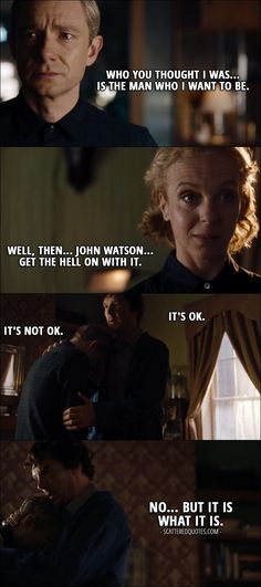 Quote from Sherlock 4x02 │  John Watson: Who you thought I was… is the man who I want to be. Mary Watson: Well, then… John Watson… get the hell on with it. Sherlock Holmes: It's OK. John Watson: It's not OK. Sherlock Holmes: No… but it is what it is.