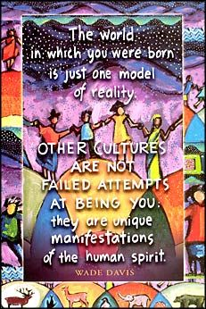 The world in which you were born is just one model of reality... OTHER CULTURES ARE NOT FAILED ATTEMPTS AT BEING YOU... they are unique manifestations of the human spirit.